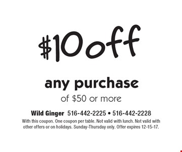$10 off any purchase of $50 or more. With this coupon. One coupon per table. Not valid with lunch. Not valid with other offers or on holidays. Sunday-Thursday only. Offer expires 12-15-17.