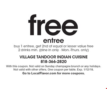free entree buy 1 entree, get 2nd of equal or lesser value free 2 drinks min. (dine in only - Mon.-Thurs. only). With this coupon. Not valid on Sunday champagne brunch or any holidays. Not valid with other offers. One coupon per table. Exp. 1/12/18. Go to LocalFlavor.com for more coupons.