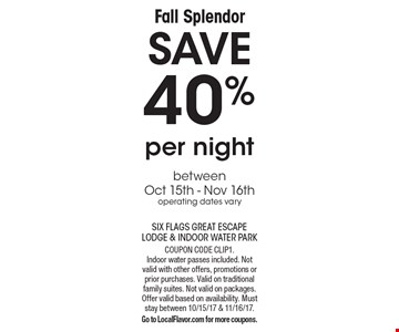 Fall Splendor! SAVE 40% per night between Oct 15th - Nov 16th. Operating dates vary. Coupon code CLIP1. Indoor water passes included. Not valid with other offers, promotions or prior purchases. Valid on traditional family suites. Not valid on packages. Offer valid based on availability. Must stay between 10/15/17 & 11/16/17. Go to LocalFlavor.com for more coupons.