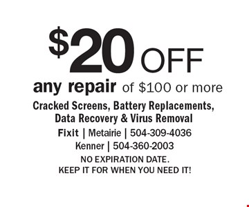 $20 OFF any repair of $100 or more Cracked Screens, Battery Replacements, Data Recovery & Virus Removal. NO EXPIRATION DATE. KEEP IT FOR WHEN YOU NEED IT!