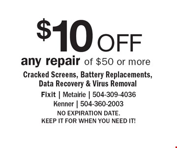 $10 OFF any repair of $50 or more/ Cracked Screens, Battery Replacements, Data Recovery & Virus Removal. NO EXPIRATION DATE. KEEP IT FOR WHEN YOU NEED IT!