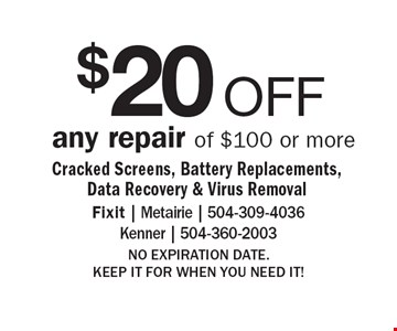 $20 OFF any repair of $100 or more. Cracked Screens, Battery Replacements, Data Recovery & Virus Removal. NO EXPIRATION DATE. KEEP IT FOR WHEN YOU NEED IT!