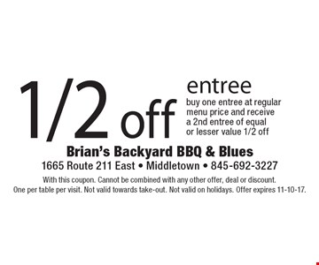 1/2 off entree. With this coupon. Cannot be combined with any other offer, deal or discount. One per table per visit. Not valid towards take-out. Not valid on holidays. Offer expires 11-10-17.