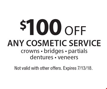 $100 off any cosmetic service crowns - bridges - partials dentures - veneers. Not valid with other offers. Expires 7/13/18.