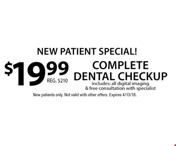 New Patient Special! $19.99 complete dental checkup. Includes: all digital imaging & free consultation with specialist. New patients only. Not valid with other offers. Expires 4/13/18.