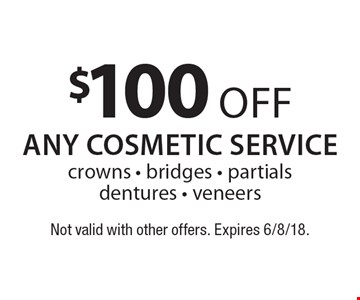 $100 off any cosmetic service: crowns, bridges, partials dentures, veneers. Not valid with other offers. Expires 6/8/18.