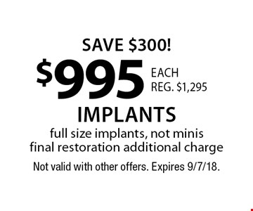 Save $300! $995 each. reg. $1,295 implants. Full size implants, not minis. Final restoration additional charge. Not valid with other offers. Expires 9/7/18.
