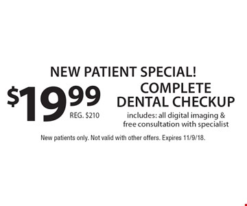 New Patient Special! $19.99 complete dental checkup. Includes: all digital imaging & free consultation with specialist. Reg. $210. New patients only. Not valid with other offers. Expires 11/9/18.