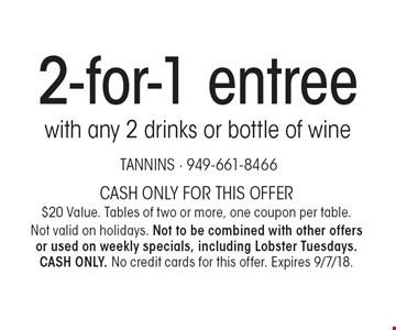 2-for-1 entree with any 2 drinks or bottle of wine. Cash only for this offer. $20 value. Tables of two or more, one coupon per table. Not valid on holidays. Not to be combined with other offers or used on weekly specials, including Lobster Tuesdays. CASH ONLY. No credit cards for this offer. Expires 9/7/18.
