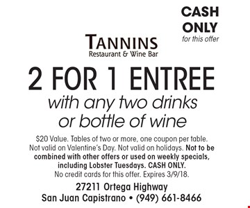 2 for 1 entree with any two drinks or bottle of wine. $20 Value. Tables of two or more, one coupon per table. Not valid on Valentine's Day. Not valid on holidays. Not to be combined with other offers or used on weekly specials, including Lobster Tuesdays. CASH ONLY. No credit cards for this offer. Expires 3/9/18.