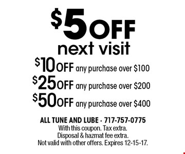 $5 OFF next visit - $50 OFF any purchase over $400 OR $25 OFF any purchase over $200 OR $10 OFF any purchase over $100. With this coupon. Tax extra. Disposal & hazmat fee extra. Not valid with other offers. Expires 12-15-17.