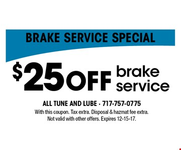 Brake service special $25 OFF brake service. With this coupon. Tax extra. Disposal & hazmat fee extra. Not valid with other offers. Expires 12-15-17.