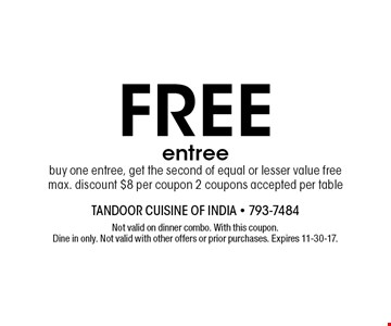 Free entree buy one entree, get the second of equal or lesser value free. max. discount $8 per coupon 2 coupons accepted per table. Not valid on dinner combo. With this coupon. Dine in only. Not valid with other offers or prior purchases. Expires 11-30-17.
