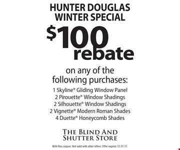Hunter Douglas WINTER Special $100 rebate on any of the following purchases: 1 Skyline Gliding Window Panel 2 Pirouette Window Shadings 2 Silhouette Window Shadings 2 Vignette Modern Roman Shades 4 Duette Honeycomb Shades. With this coupon. Not valid with other offers. Offer expires 12-31-17.