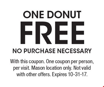 One donut free. No purchase necessary. With this coupon. One coupon per person, per visit. Mason location only. Not valid with other offers. Expires 10-31-17.