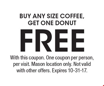 Buy any size coffee, get one donut free. With this coupon. One coupon per person, per visit. Mason location only. Not valid with other offers. Expires 10-31-17.