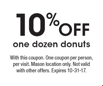 10% off one dozen donuts. With this coupon. One coupon per person, per visit. Mason location only. Not valid with other offers. Expires 10-31-17.