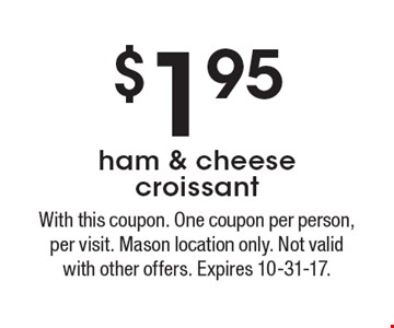 $1.95 ham & cheese croissant. With this coupon. One coupon per person, per visit. Mason location only. Not valid with other offers. Expires 10-31-17.