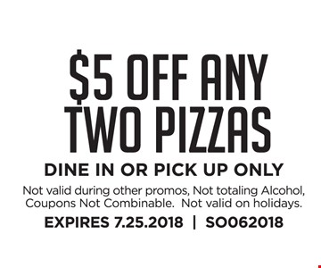 $5 OFF Any TWO Pizzas DINE IN OR PICK UP ONLY Not valid during other promos, Not totaling Alcohol, Coupons Not Combinable.  Not valid on holidays. EXPIRES 7.25.2018     SO062018