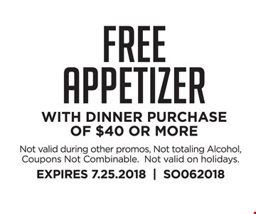 FREE appetizer WITH DINNER PURCHASE of $40 or more. Not valid during other promos, Not totaling Alcohol, Coupons Not Combinable.  Not valid on holidays. EXPIRES 7.25.2018     SO062018