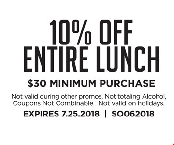 10% Off Entire Lunch $30 MINIMUM PURCHASE. Not valid during other promos, Not totaling Alcohol, Coupons Not Combinable.  Not valid on holidays. EXPIRES 7.25.2018     SO062018