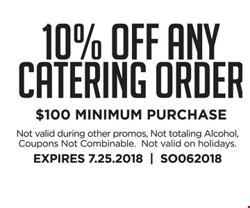 10% Off Any Catering Order $100 MINIMUM PURCHASE.  Not valid during other promos, Not totaling Alcohol, Coupons Not Combinable.  Not valid on holidays. EXPIRES 7.25.2018     SO062018