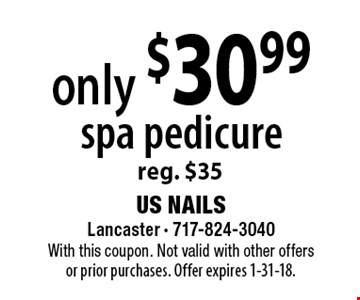 only $30.99 spa pedicure reg. $35. With this coupon. Not valid with other offersor prior purchases. Offer expires 1/31/18.