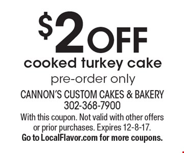 $2 OFF cooked turkey cake pre-order only. With this coupon. Not valid with other offers or prior purchases. Expires 12-8-17. Go to LocalFlavor.com for more coupons.
