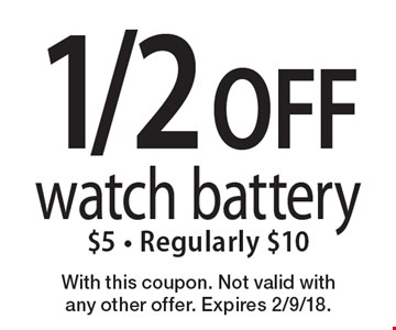 1/2 OFF watch battery. $5 - Regularly $10. With this coupon. Not valid with any other offer. Expires 2/9/18.