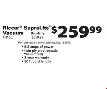 $259.99 Riccar SupraLite Vacuum #R10E Regularly $359.99- 5.5 amps of power- twin ply electrostatic vacuum bag - 3 year warranty- 30 ft cord length. Must present ad at time of purchase. Exp. 12-15-17.