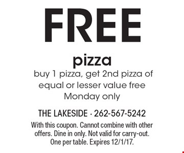 FREE pizza buy 1 pizza, get 2nd pizza of equal or lesser value freeMonday only. With this coupon. Cannot combine with other offers. Dine in only. Not valid for carry-out. One per table. Expires 12/1/17.