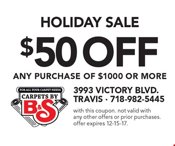 Holiday Sale $50 Off Any Purchase Of $1000 Or More. with this coupon. not valid with any other offers or prior purchases. offer expires 12-15-17.