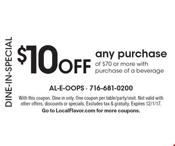 DINE-IN-SPECIAL $10 Off any purchase of $70 or more with purchase of a beverage. With this coupon. Dine in only. One coupon per table/party/visit. Not valid with other offers, discounts or specials. Excludes tax & gratuity. Expires 12/1/17. Go to LocalFlavor.com for more coupons.