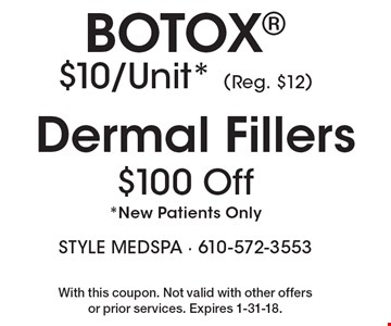 $100 Off Dermal Fillers. Botox $10/Unit* (Reg. $12) *New Patients Only. With this coupon. Not valid with other offers or prior services. Expires 1-31-18.