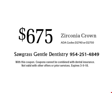 $675 Zirconia Crown ADA Codes D2740 or D2750. With this coupon. Coupons cannot be combined with dental insurance. Not valid with other offers or prior services. Expires 3-9-18.