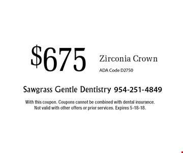 $675 Zirconia Crown ADA Code D2750. With this coupon. Coupons cannot be combined with dental insurance. Not valid with other offers or prior services. Expires 5-18-18.