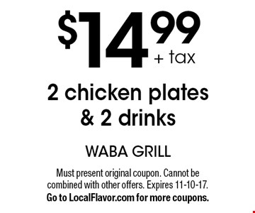 + tax $14.99 2 chicken plates& 2 drinks. Must present original coupon. Cannot be combined with other offers. Expires 11-10-17. Go to LocalFlavor.com for more coupons.