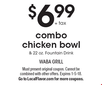 $6.99 + tax combo chicken bowl & 22 oz. Fountain Drink. Must present original coupon. Cannot be combined with other offers. Expires 1-5-18. Go to LocalFlavor.com for more coupons.