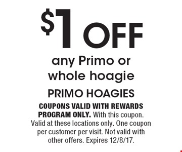 $1 off any Primo or whole hoagie. Coupons valid with Rewards Program only. With this coupon. Valid at these locations only. One coupon per customer per visit. Not valid with other offers. Expires 12/8/17.