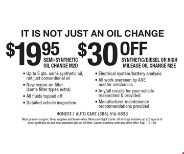 It is not just an oil change - 19.95 Semi-Synthetic Oil Change M2D. $39 off Synthetic/Diesel or High Mileage Oil Change M2E. Up to 5 qts. semi-synthetic oil, not just conventional oil. New screw-on filter (some filter types extra). All fluids topped off. Detailed vehicle inspection. Electrical system/battery analysis. All work overseen by ASE master mechanics. Any/all recalls for your vehicle researched & provided. Manufacturer maintenance recommendations provided. Must present coupon. Shop supplies and taxes extra. Most cars/light trucks. Oil change includes up to 5 quarts of semi-synthetic oil and new standard spin on oil filter. Cannot combine with any other offer. Exp. 1-31-18.