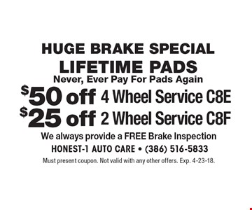 Huge Brake Special. $25 off 2 Wheel Service - C8f Lifetime Pads. $50 off 4 Wheel Service - C8e Lifetime Pads. Never, Ever Pay For Pads Again. Must present coupon. Not valid with any other offers. Exp. 4-23-18.