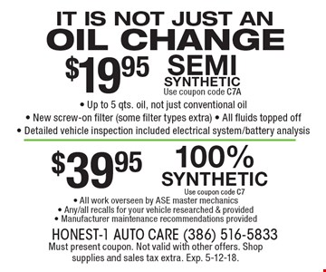 It is not just an oil change $19.95 - Up to 5 qts. oil, not just conventional oil- New screw-on filter (some filter types extra) - All fluids topped off- Detailed vehicle inspection included electrical system/battery analysis. semi synthetic Use coupon code C7A100% synthetic Use coupon code C7-$39.95 All work overseen by ASE master mechanics- Any/all recalls for your vehicle researched & provided- Manufacturer maintenance recommendations provided . Must present coupon. Not valid with other offers. Shop supplies and sales tax extra. Exp. 5-12-18.