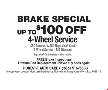 Brake Special up to$100 off 4-Wheel Service $50 Discount & $50 Napa Visa Card2-Wheel Service -$25 Discount Napa Visa Card requires mail-in rebate. FREE Brake Inspections Lifetime Pad Replacement -Never buy pads again!. Must present coupon. Most cars/light trucks. Not valid with any other offers. Exp. 6-25-18.