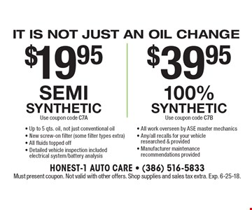 It is not just an oil change. $19.95 semi synthetic. Use coupon code C7A $39.95. 100% synthetic Use coupon code C7B - Up to 5 qts. oil, not just conventional oil- New screw-on filter (some filter types extra) - All fluids topped off- Detailed vehicle inspection included electrical system/battery analysis- All work overseen by ASE master mechanics- Any/all recalls for your vehicle researched & provided- Manufacturer maintenance recommendations provided. Must present coupon. Not valid with other offers. Shop supplies and sales tax extra. Exp. 6-25-18.