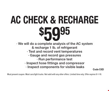 $59.95 AC Check & Recharge - We will do a complete analysis of the AC system & recharge 1 lb. of refrigerant - Test and record vent temperatures - Gauge and record gas pressures - Run performance test - Inspect hose fittings and compressor- Inspect components for visible leaks Code C8D . Must present coupon. Most cars/light trucks. Not valid with any other offers. Limited time only. Offer expires 8-1-18.