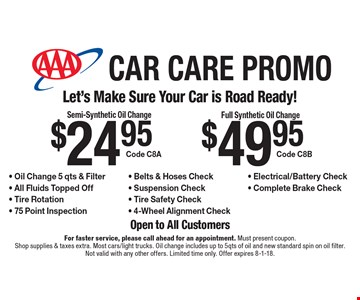 Car Care Promo $49.95 Full Synthetic Oil Change Code C8B. $24.95 Semi-Synthetic Oil Change Code C8A. - Oil Change 5 qts & Filter - All Fluids Topped Off - Tire Rotation - 75 Point Inspection - Belts & Hoses Check - Suspension Check - Tire Safety Check - 4-Wheel Alignment Check- Electrical/Battery Check - Complete Brake Check . For faster service, please call ahead for an appointment. Must present coupon. Shop supplies & taxes extra. Most cars/light trucks. Oil change includes up to 5qts of oil and new standard spin on oil filter. Not valid with any other offers. Limited time only. Offer expires 8-1-18.