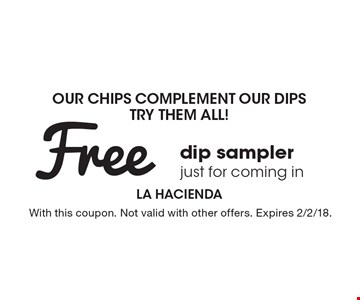 Our Chips Complement Our Dips. Try Them All! Free dip sampler just for coming in. With this coupon. Not valid with other offers. Expires 2/2/18.