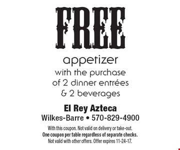 free appetizer with the purchase of 2 dinner entrees & 2 beverages. With this coupon. Not valid on delivery or take-out. One coupon per table regardless of separate checks. Not valid with other offers. Offer expires 11-24-17.