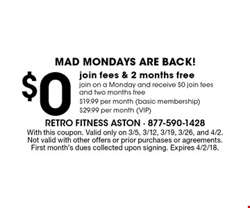 Mad Mondays are back! $0 join fees & 2 months free. Join on a Monday and receive $0 join fees and two months free. $19.99 per month (basic membership) $29.99 per month (VIP). With this coupon. Valid only on 3/5, 3/12, 3/19, 3/26, and 4/2. Not valid with other offers or prior purchases or agreements. First month's dues collected upon signing. Expires 4/2/18.