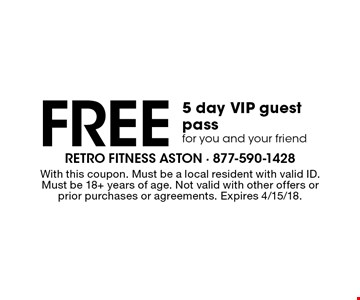Free 5 day VIP guest pass for you and your friend. With this coupon. Must be a local resident with valid ID. Must be 18+ years of age. Not valid with other offers or prior purchases or agreements. Expires 4/15/18.